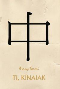 Arany Emmi: Ti, kínaiak (Ad Librum Kiadó)
