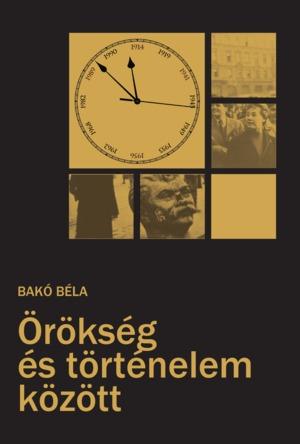 Bakó Béla: Örökség és történelem közt