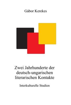 Gábor Kerekes: Zwei Jahrhunderte der deutsch-ungarischen literarischen Kontakte. Interkulturelle Studien