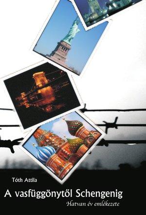 Tóth Attila: A vasfüggönytől Schengenig - Hatvan év emlékezete